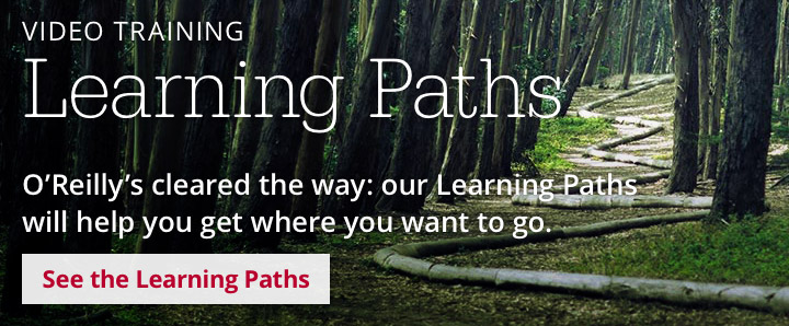 O'Reilly's cleared the way: our Learning Paths will help you get where you want to go. See the Learning Paths