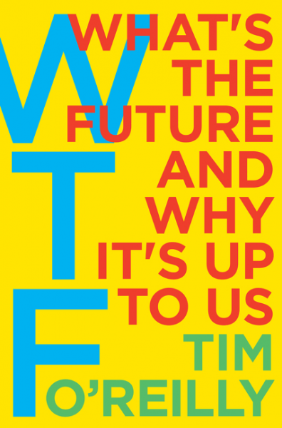 WTF? What's the Future and Why It's Up to Us - by Tim O'Reilly